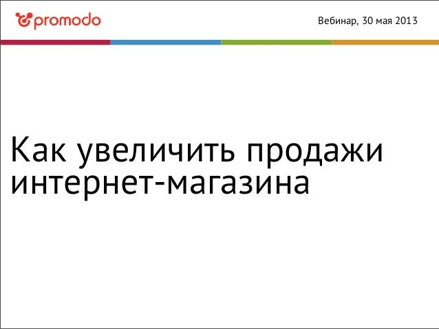 Как увеличить продажиинтернет-магазинаВебинар, 30 мая 2013