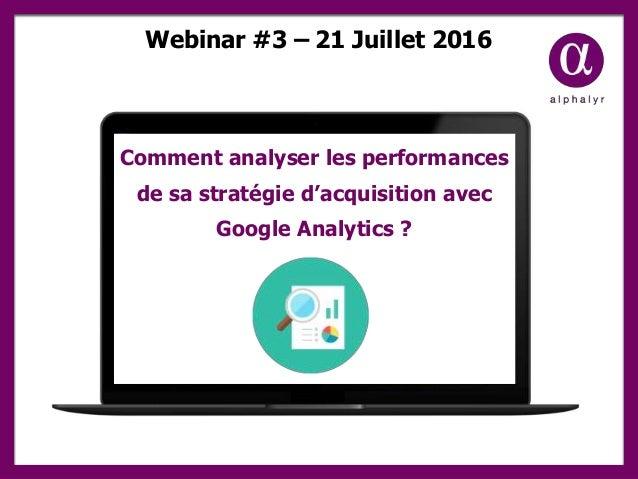 Webinar #3 – 21 Juillet 2016 Comment analyser les performances de sa stratégie d'acquisition avec Google Analytics ?
