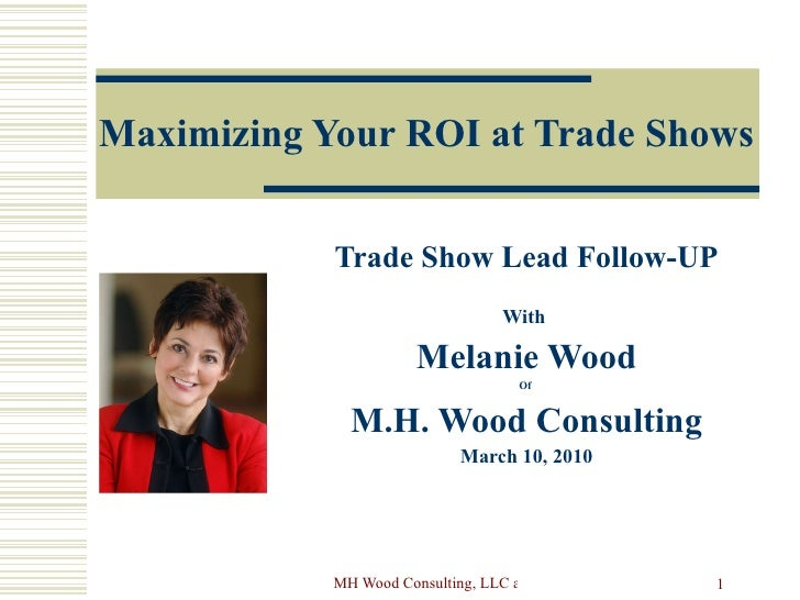 Maximizing Your ROI at Trade Shows Trade Show Lead Follow-UP With  Melanie Wood Of  M.H. Wood Consulting March 10, 2010
