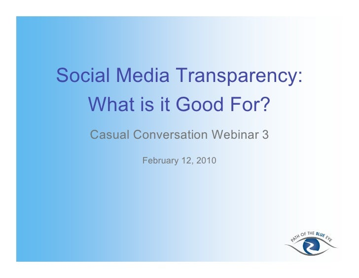 Social Media Transparency:   What is it Good For?   Casual Conversation Webinar 3           February 12, 2010