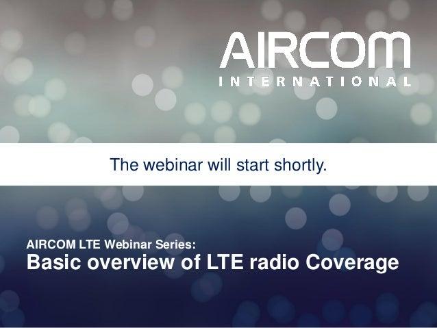 The webinar will start shortly.  AIRCOM LTE Webinar Series:  Basic overview of LTE radio Coverage © 2013 AIRCOM Internatio...