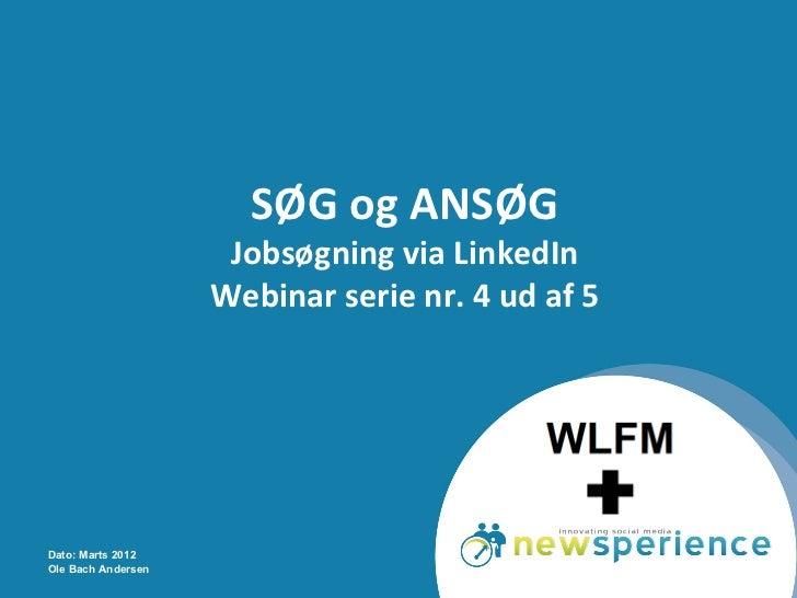 SØG og ANSØG                     Jobsøgning via LinkedIn                    Webinar serie nr. 4 ud af 5Dato: Marts 2012Ole...