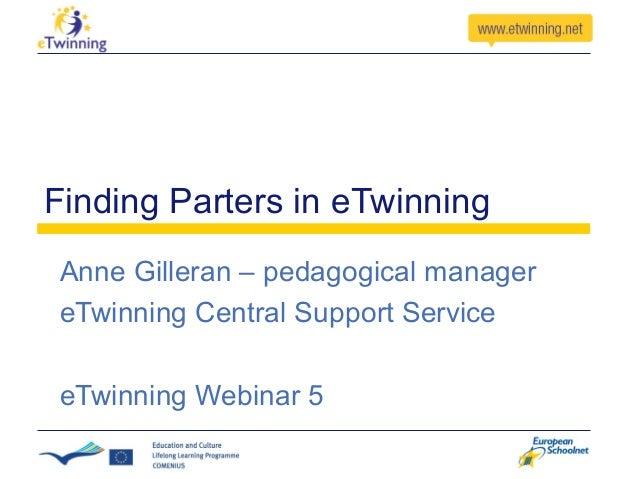 Finding Parters in eTwinning Anne Gilleran – pedagogical manager eTwinning Central Support Service eTwinning Webinar 5