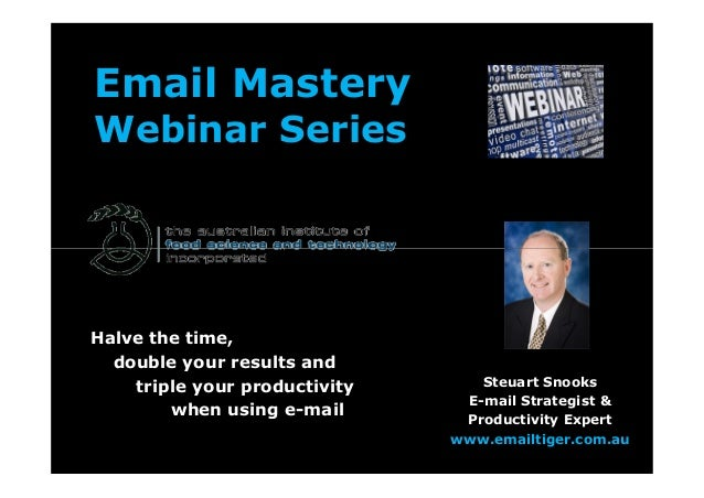 Email Mastery Webinar Series Halve the time, double your results and triple your productivity when using e-mail Steuart Sn...