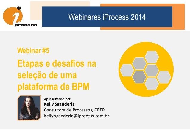 Webinares iProcess 2014 Webinar #5 Etapas e desafios na seleção de uma plataforma de BPM Apresentado por: Kelly Sganderla ...
