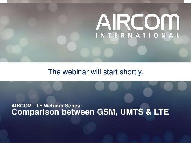 © 2013 AIRCOM International Ltd AIRCOM LTE Webinar Series: Comparison between GSM, UMTS & LTE The webinar will start short...