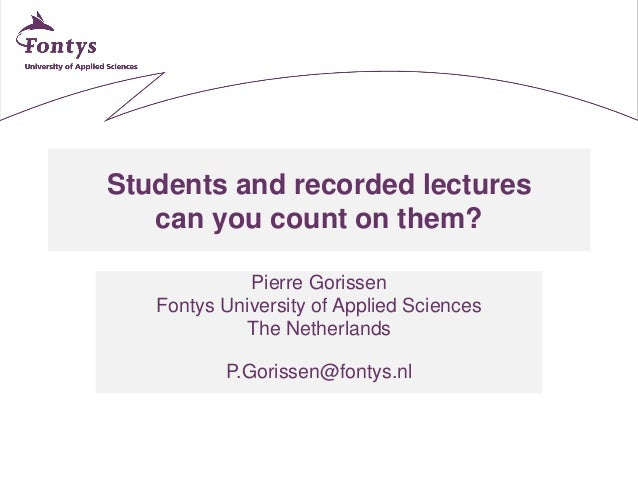 Students and recorded lectures can you count on them? Pierre Gorissen Fontys University of Applied Sciences The Netherland...