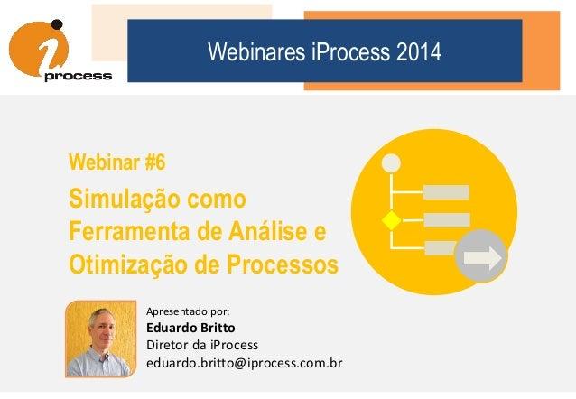 Webinares iProcess 2014 Webinar #6 Simulação como Ferramenta de Análise e Otimização de Processos Apresentado por: Eduardo...