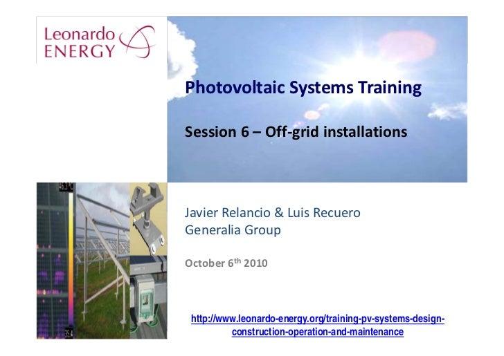 PhotovoltaicSystemsTraining  Session6– Off‐gridinstallations    JavierRelancio&LuisRecuero GeneraliaGroup  Octob...