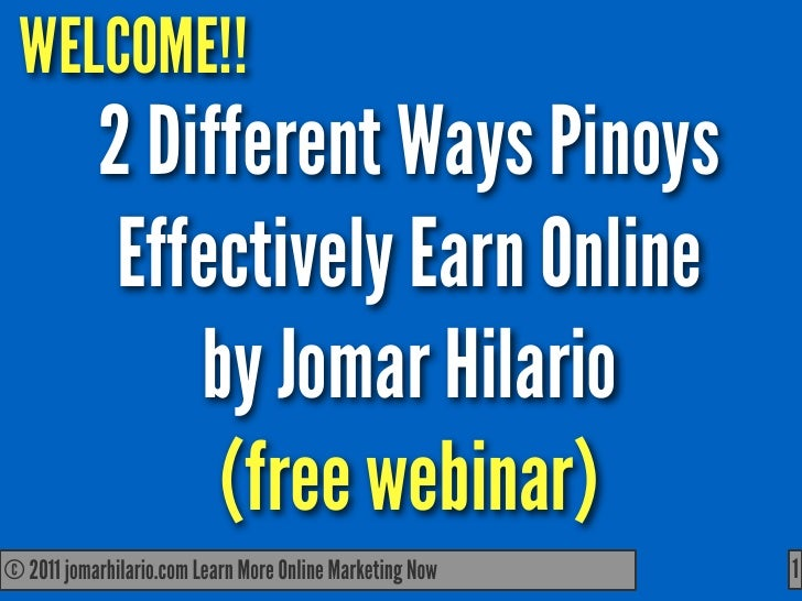 WELCOME!!            2 Different Ways Pinoys             Effectively Earn Online                by Jomar Hilario          ...