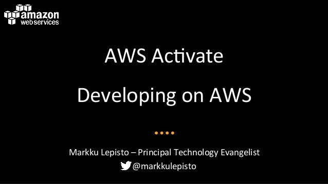 AWS	   Ac&vate	    Developing	   on	   AWS	    Markku	   Lepisto	   –	   Principal	   Technology	   Evangelist	    @markku...