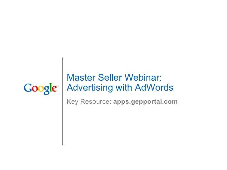 Master Seller Webinar: Advertising with AdWords Key Resource:  apps.gepportal.com