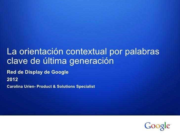 La orientación contextual por palabrasclave de última generaciónRed de Display de Google2012Carolina Urien- Product & Solu...
