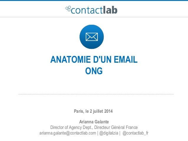 ANATOMIE D'UN EMAIL ONG Arianna Galante Director of Agency Dept., Directeur Général France arianna.galante@contactlab.com ...