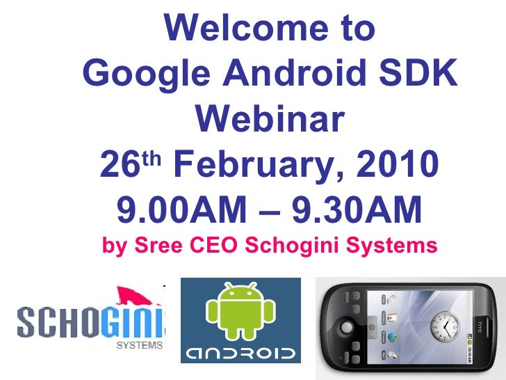 Welcome to Google Android SDK Webinar 26 th  February, 2010 9.00AM – 9.30AM by Sree CEO Schogini Systems