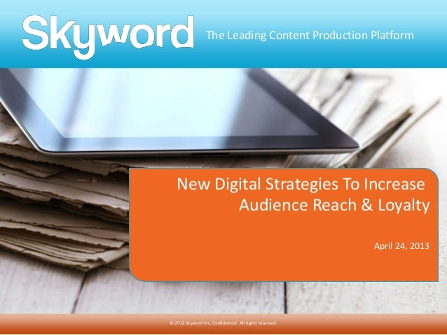 The Leading Content Production Platform© 2012 Skyword Inc, Confidential. All rights reserved.New Digital Strategies To Inc...