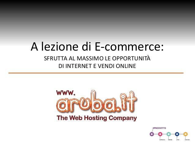 A lezione di E-commerce: SFRUTTA AL MASSIMO LE OPPORTUNITÀ DI INTERNET E VENDI ONLINE