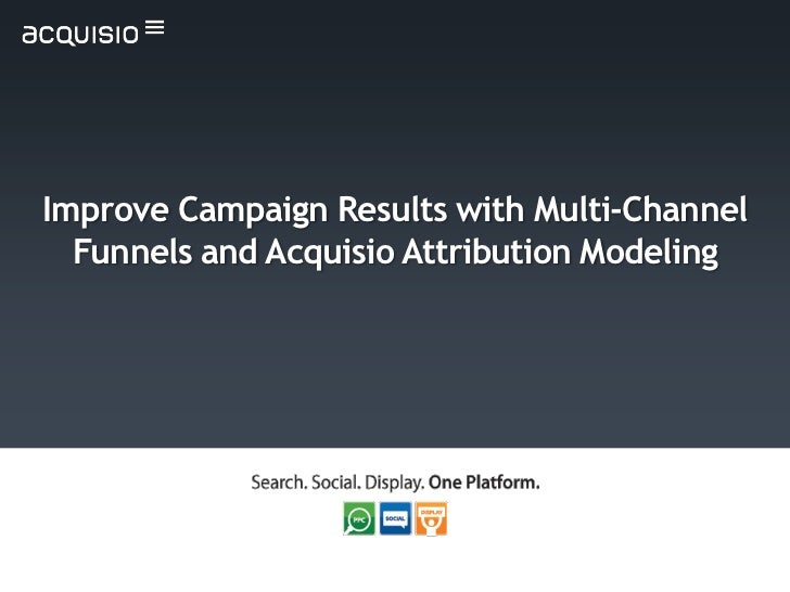 Improve Campaign Results with Multi-Channel  Funnels and Acquisio Attribution Modeling