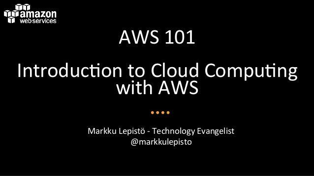 AWS  101   Introduc/on  to  Cloud  Compu/ng   with  AWS   Markku  Lepistö  -‐  Technology  Evange...