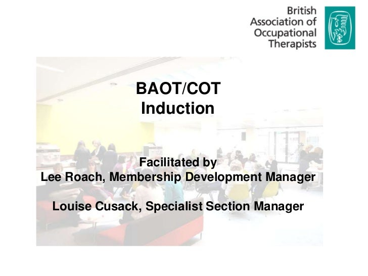 BAOT/COT               Induction              Facilitated byLee Roach, Membership Development Manager Louise Cusack, Speci...
