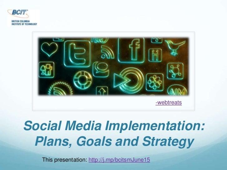 -webtreats<br />Social Media Implementation: Plans, Goals and Strategy<br />This presentation: http://j.mp/bcitsmJune15<br />