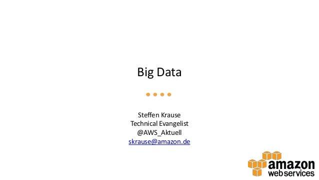 Big Data Steffen Krause Technical Evangelist @AWS_Aktuell skrause@amazon.de