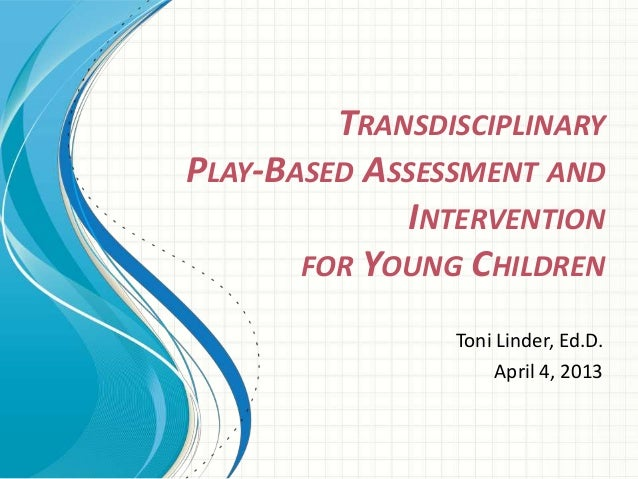 TRANSDISCIPLINARY PLAY-BASED ASSESSMENT AND INTERVENTION FOR YOUNG CHILDREN Toni Linder, Ed.D. April 4, 2013