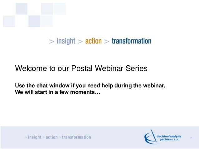 1 Welcome to our Postal Webinar Series Use the chat window if you need help during the webinar, We will start in a few mom...