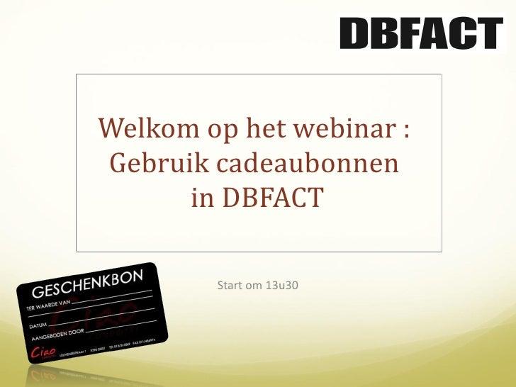Welkom op het webinar :  Gebruik cadeaubonnen  in DBFACT Start om 13u30