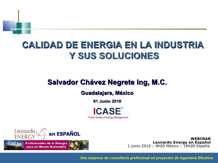 Salvador Chávez Negrete Ing, M.C. Guadalajara, México 01 Junio 2010 CALIDAD DE ENERGIA EN LA INDUSTRIA  Y SUS SOLUCIONES W...