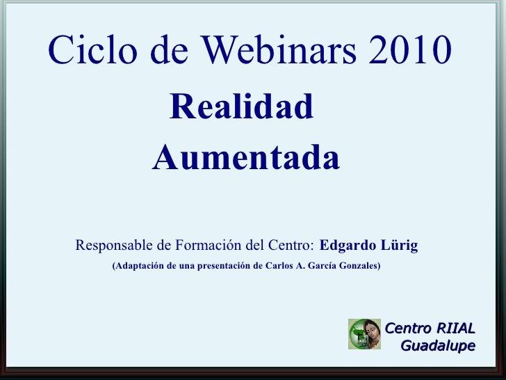 Ciclo de Webinars 2010                 Realidad                Aumentada   Responsable de Formación del Centro: Edgardo Lü...