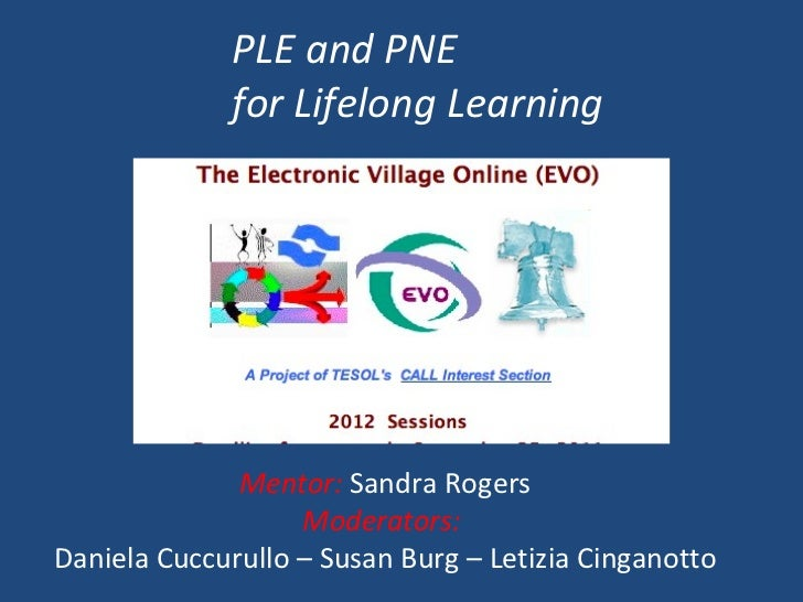 Mentor:  Sandra Rogers Moderators:  Daniela Cuccurullo – Susan Burg – Letizia Cinganotto PLE and PNE  for Lifelong Learning