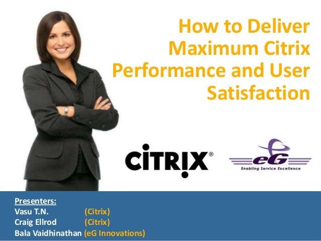 Presenters:Vasu T.N. (Citrix)Craig Ellrod (Citrix)Bala Vaidhinathan (eG Innovations)How to DeliverMaximum CitrixPerformanc...