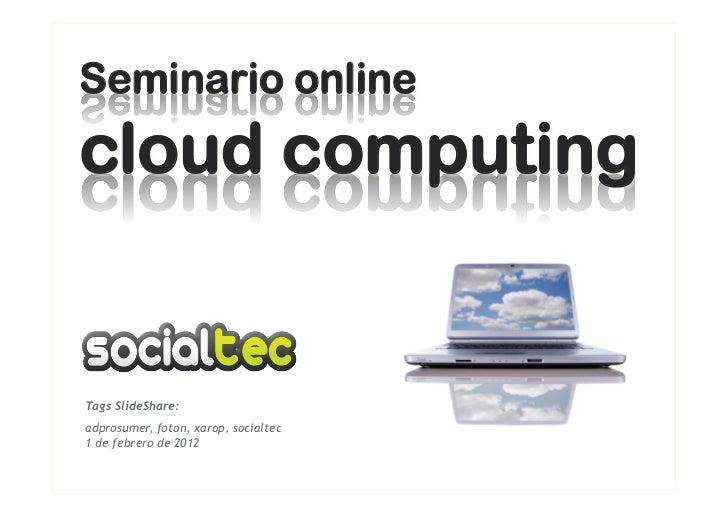 Seminario onlinecloud computingTags SlideShare:adprosumer, foton, xarop, socialtec1 de febrero de 2012