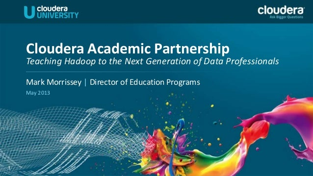 1Mark Morrissey | Director of Education ProgramsMay 2013Cloudera Academic PartnershipTeaching Hadoop to the Next Generatio...