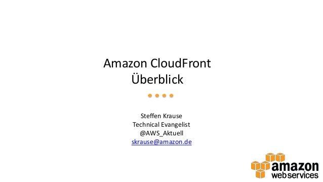 Amazon CloudFront Überblick Steffen Krause Technical Evangelist @AWS_Aktuell skrause@amazon.de