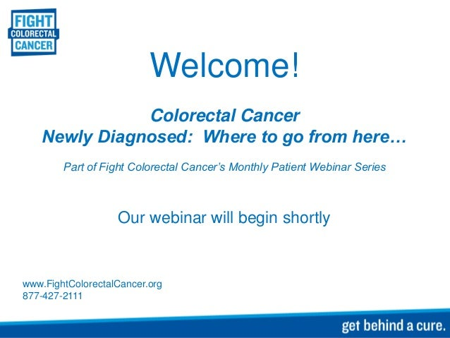 Welcome! Colorectal Cancer Newly Diagnosed: Where to go from here… Part of Fight Colorectal Cancer's Monthly Patient Webin...