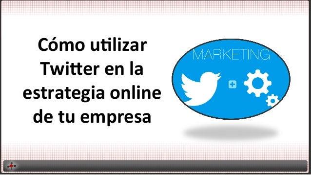 Cómo utilizar twitter en la estrategia online de tu empresa