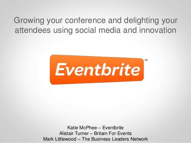 Growing your conference and delighting yourattendees using social media and innovationKatie McPhee – EventbriteAlistair Tu...