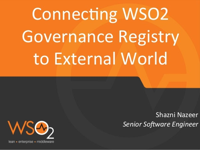 Senior  So(ware  Engineer   Shazni  Nazeer   Connec.ng  WSO2   Governance  Registry   to  External  ...