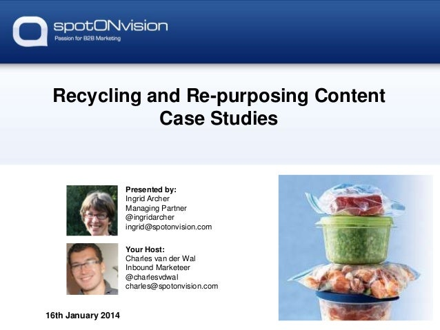 Recycling and Re-purposing Content Case Studies  Presented by: Ingrid Archer Managing Partner @ingridarcher ingrid@spotonv...