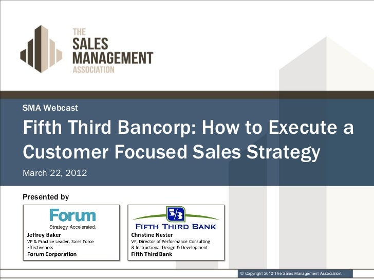 SMA WebcastFifth Third Bancorp: How to Execute aCustomer Focused Sales StrategyMarch 22, 2012Presented by                 ...
