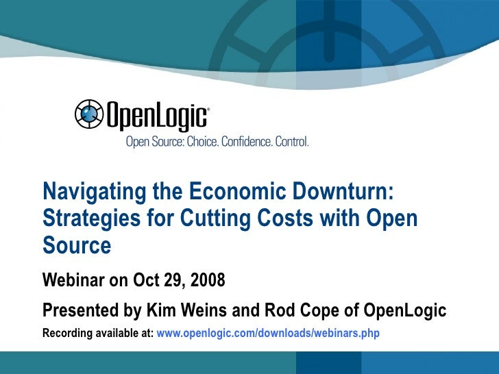 Navigating the Economic Downturn: Strategies for Cutting Costs with Open Source Webinar on Oct 29, 2008 Presented by Kim W...