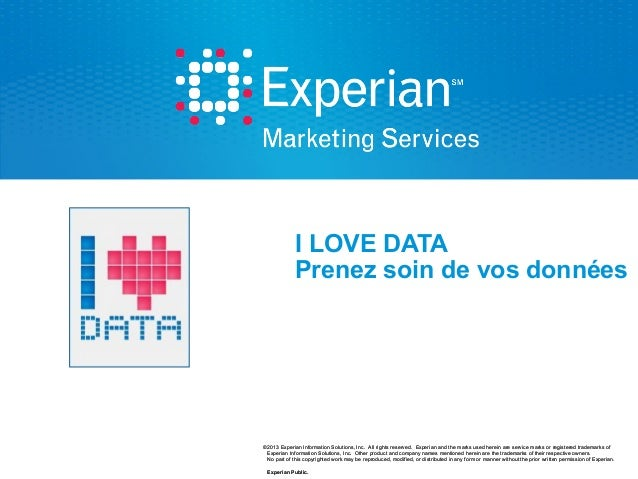 I LOVE DATA Prenez soin de vos données  ©2013 Experian Information Solutions, Inc. All rights reserved. Experian and the m...