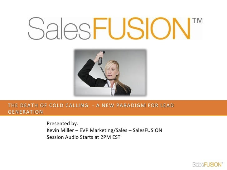 THE DEATH OF COLD CALLING - A NEW PARADIGM FOR LEADGENERATION           Presented by:           Kevin Miller – EVP Marketi...