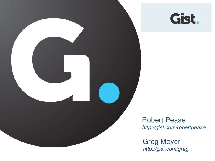 Robert Pease<br />http://gist.com/robertpease<br />Greg Meyer<br />http://gist.com/greg<br />