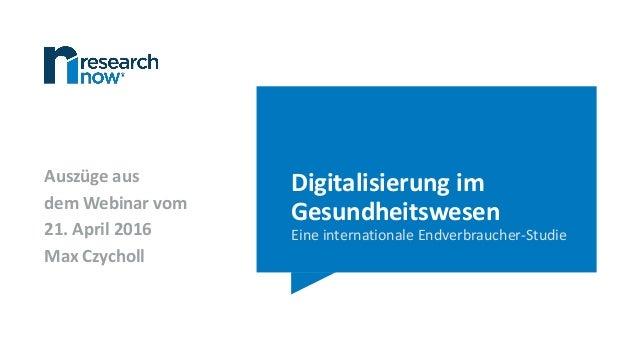 Digitalisierung im Gesundheitswesen Eine internationale Endverbraucher-Studie Auszüge aus dem Webinar vom 21. April 2016 M...