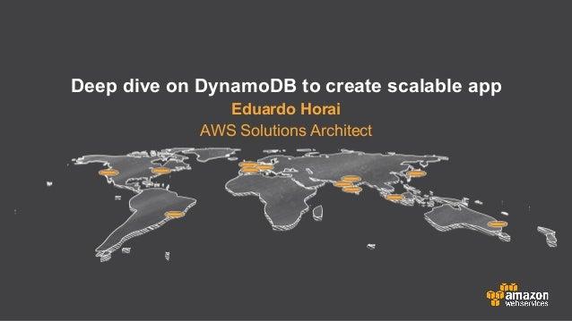 Deep dive on DynamoDB to create scalable app Eduardo Horai AWS Solutions Architect
