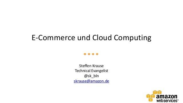 E-Commerce und Cloud ComputingSteffen KrauseTechnical Evangelist@sk_blnskrause@amazon.de