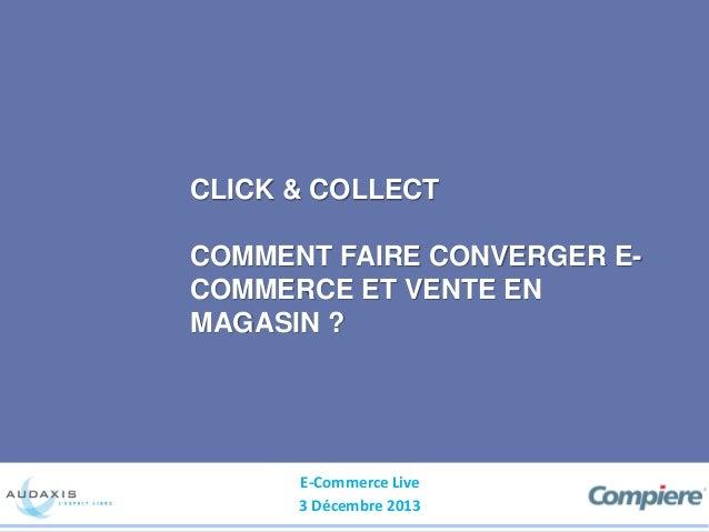 CLICK & COLLECT  COMMENT FAIRE CONVERGER ECOMMERCE ET VENTE EN MAGASIN ?  E-Commerce Live 3 Décembre 2013